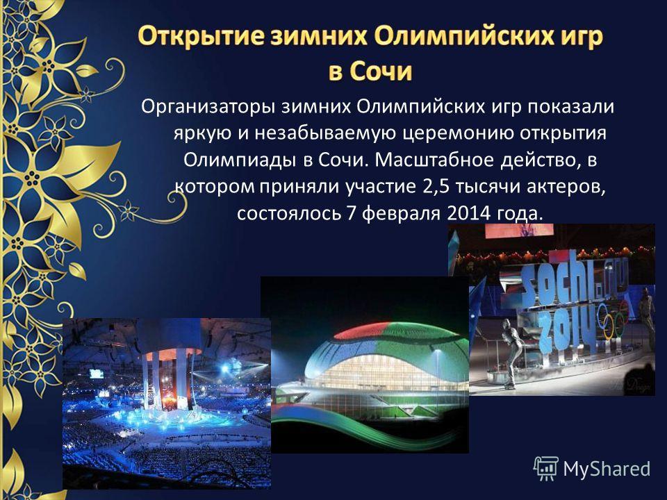 Организаторы зимних Олимпийских игр показали яркую и незабываемую церемонию открытия Олимпиады в Сочи. Масштабное действо, в котором приняли участие 2,5 тысячи актеров, состоялось 7 февраля 2014 года.