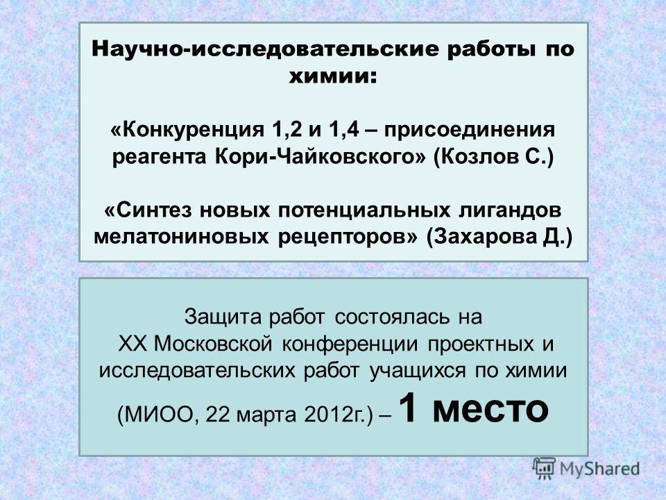 Научно-исследовательские работы по химии: «Конкуренция 1,2 и 1,4 – присоединения реагента Кори-Чайковского» (Козлов С.) «Синтез новых потенциальных лигандов мелатониновых рецепторов» (Захарова Д.) Защита работ состоялась на ХХ Московской конференции
