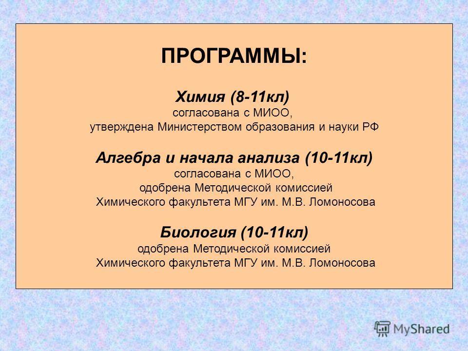 ПРОГРАММЫ: Химия (8-11кл) согласована с МИОО, утверждена Министерством образования и науки РФ Алгебра и начала анализа (10-11кл) согласована с МИОО, одобрена Методической комиссией Химического факультета МГУ им. М.В. Ломоносова Биология (10-11кл) одо