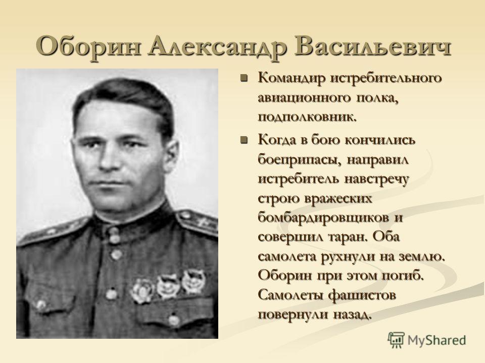 Оборин Александр Васильевич Командир истребительного авиационного полка, подполковник. Когда в бою кончились боеприпасы, направил истребитель навстречу строю вражеских бомбардировщиков и совершил таран. Оба самолета рухнули на землю. Оборин при этом