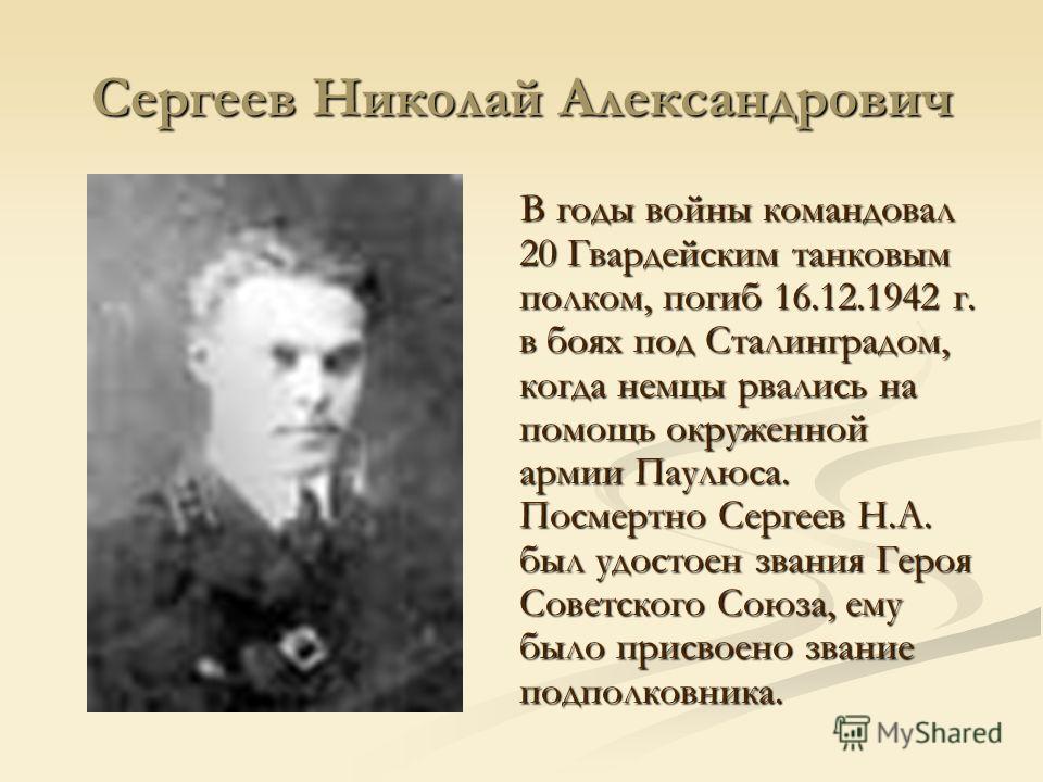 Сергеев Николай Александрович В годы войны командовал 20 Гвардейским танковым полком, погиб 16.12.1942 г. в боях под Сталинградом, когда немцы рвались на помощь окруженной армии Паулюса. Посмертно Сергеев Н.А. был удостоен звания Героя Советского Сою