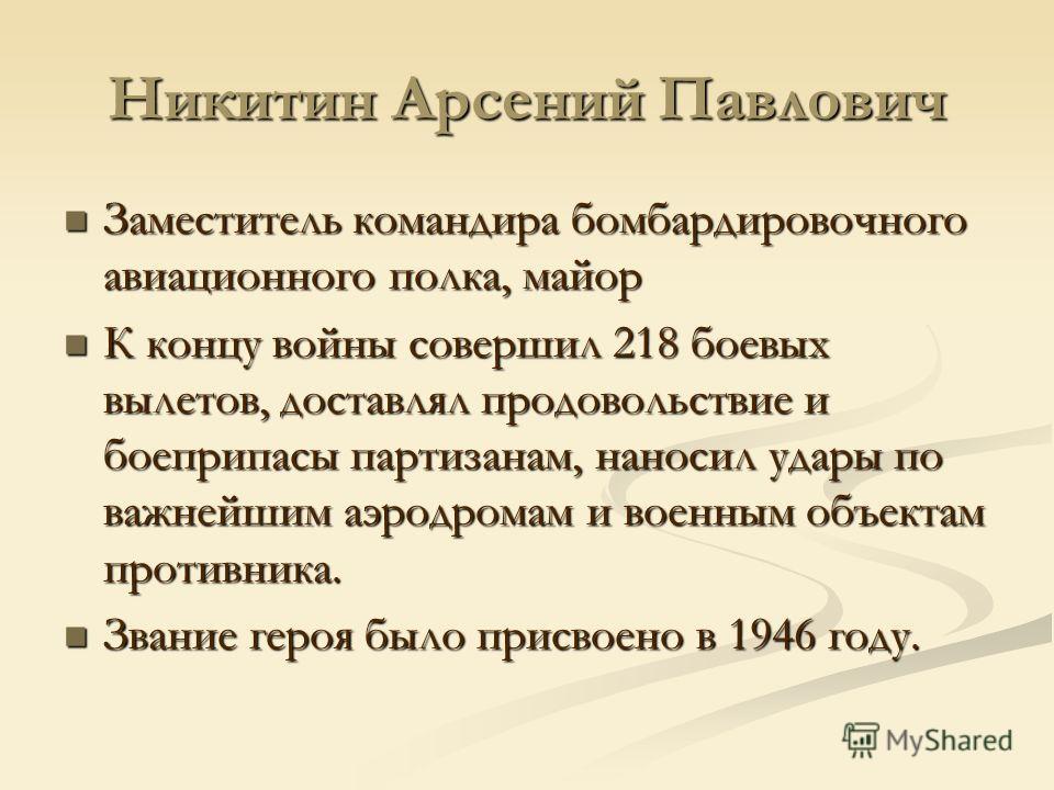 Никитин Арсений Павлович Заместитель командира бомбардировочного авиационного полка, майор Заместитель командира бомбардировочного авиационного полка, майор К концу войны совершил 218 боевых вылетов, доставлял продовольствие и боеприпасы партизанам,