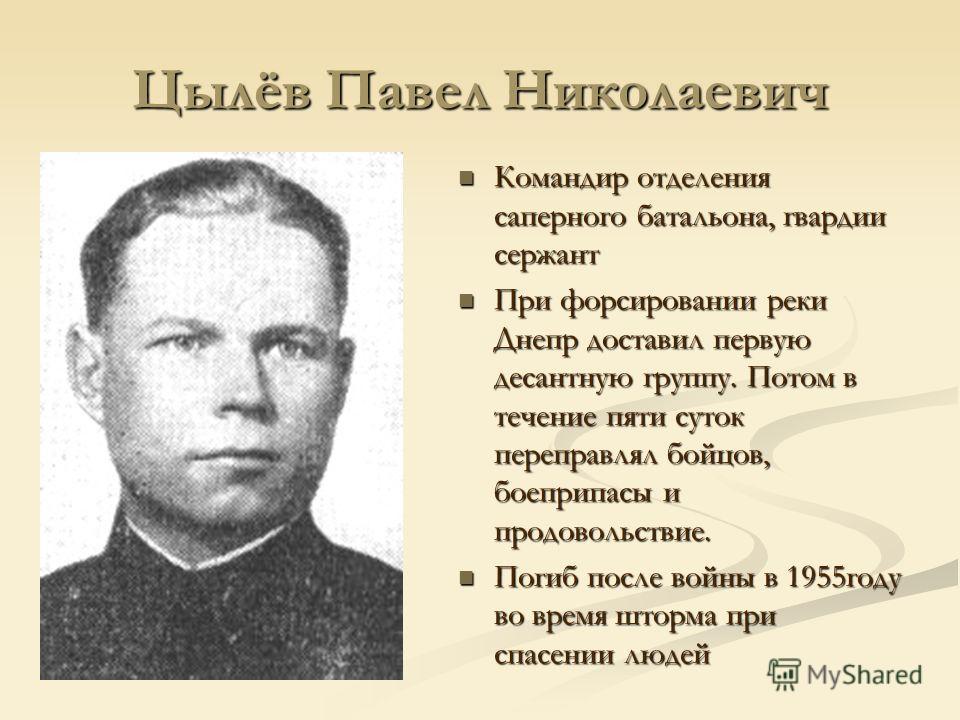 Цылёв Павел Николаевич Командир отделения саперного батальона, гвардии сержант При форсировании реки Днепр доставил первую десантную группу. Потом в течение пяти суток переправлял бойцов, боеприпасы и продовольствие. Погиб после войны в 1955году во в