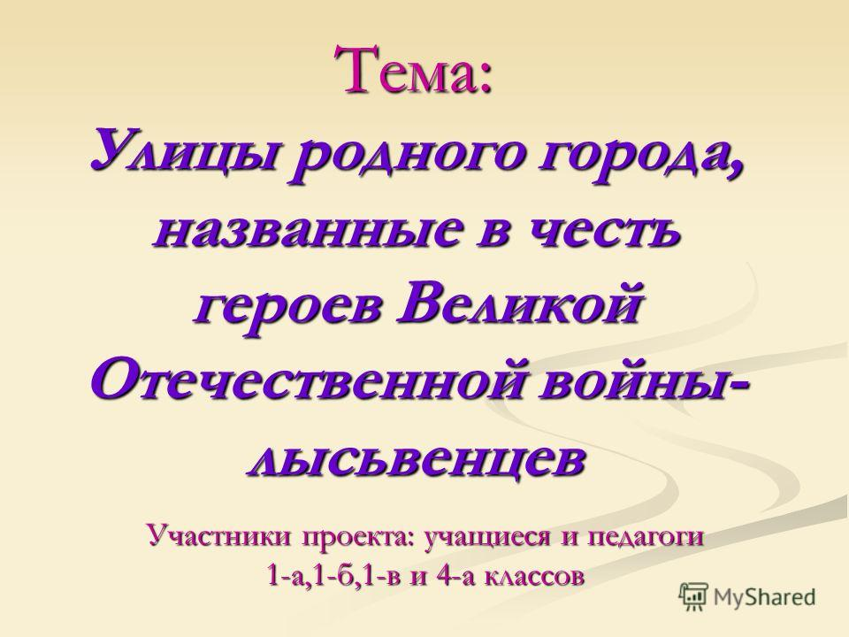 Тема: Улицы родного города, названные в честь героев Великой Отечественной войны- лысьвенцев Участники проекта: учащиеся и педагоги 1-а,1-б,1-в и 4-а классов