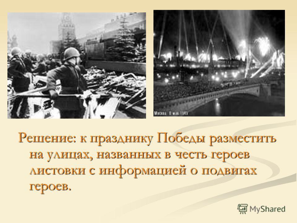 Решение: к празднику Победы разместить на улицах, названных в честь героев листовки с информацией о подвигах героев.