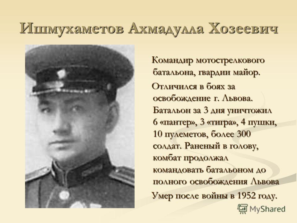 Ишмухаметов Ахмадулла Хозеевич Командир мотострелкового батальона, гвардии майор. Отличился в боях за освобождение г. Львова. Батальон за 3 дня уничтожил 6 «пантер», 3 «тигра», 4 пушки, 10 пулеметов, более 300 солдат. Раненый в голову, комбат продолж