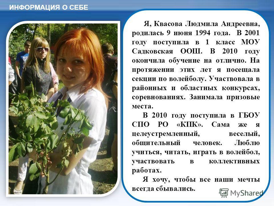 Я, Квасова Людмила Андреевна, родилась 9 июня 1994 года. В 2001 году поступила в 1 класс МОУ Садковская ОOШ. В 2010 году окончила обучение на отлично. На протяжении этих лет я посещала секции по волейболу. Участвовала в районных и областных конкурсах