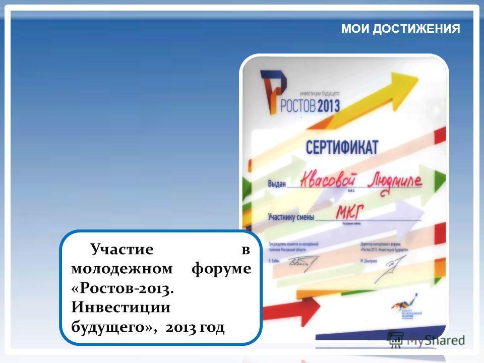 Участие в молодежном форуме «Ростов-2013. Инвестиции будущего», 2013 год МОИ ДОСТИЖЕНИЯ
