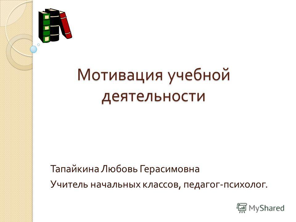 Мотивация учебной деятельности Тапайкина Любовь Герасимовна Учитель начальных классов, педагог - психолог.