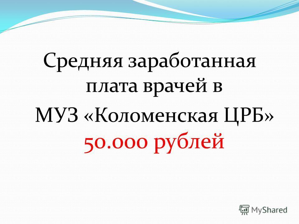 Средняя заработанная плата врачей в МУЗ «Коломенская ЦРБ» 50.000 рублей