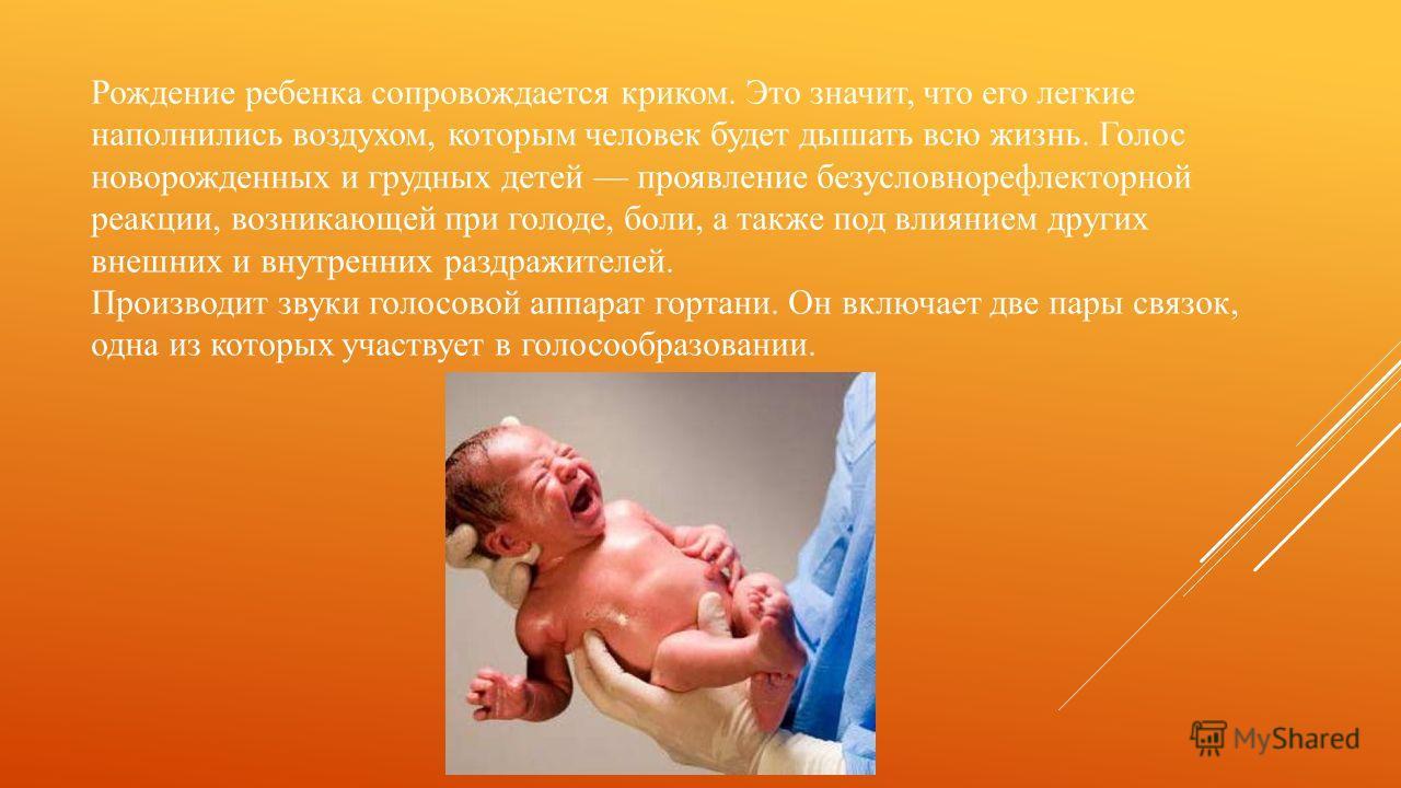 Рождение ребенка сопровождается криком. Это значит, что его легкие наполнились воздухом, которым человек будет дышать всю жизнь. Голос новорожденных и грудных детей проявление безусловнорефлекторной реакции, возникающей при голоде, боли, а также под