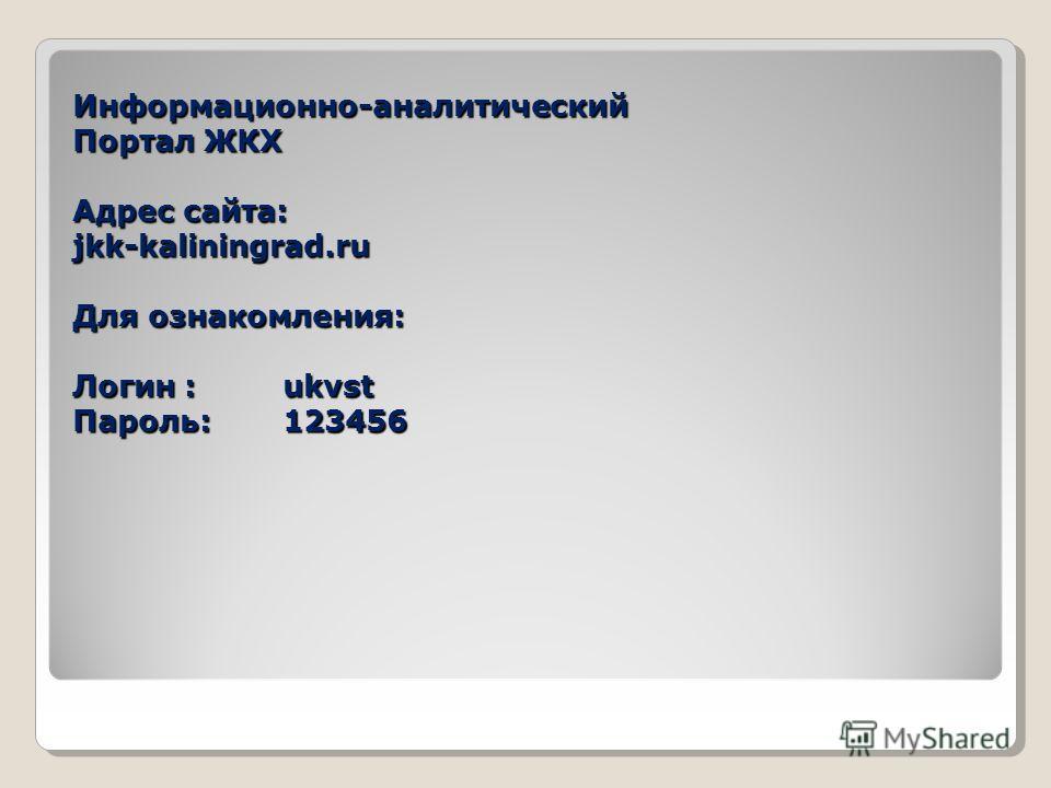 Информационно-аналитический Портал ЖКХ Адрес сайта: jkk-kaliningrad.ru Для ознакомления: Логин : ukvst Пароль: 123456