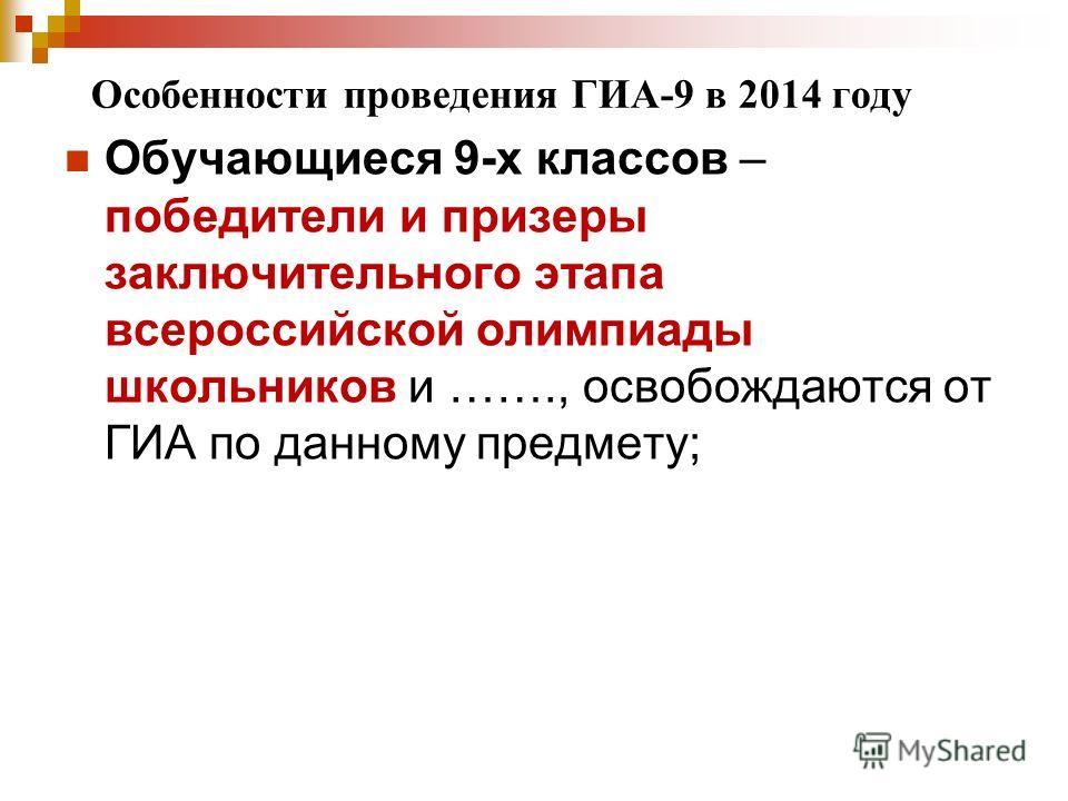 Особенности проведения ГИА-9 в 2014 году Обучающиеся 9-х классов – победители и призеры заключительного этапа всероссийской олимпиады школьников и ……., освобождаются от ГИА по данному предмету;