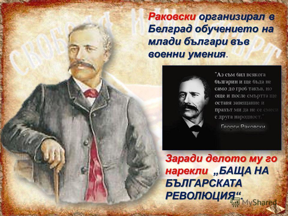 Раковскиорганизирал в Белград обучението на млади българи във военни умения Раковски организирал в Белград обучението на млади българи във военни умения. Заради делото му го нарекли БАЩА НА БЪЛГАРСКАТА РЕВОЛЮЦИЯ.