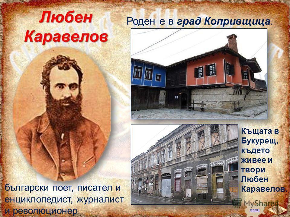 планЛюбенКаравелов Роден е в град Копривщица. български поет, писател и енциклопедист, журналист и революционер Къщата в Букурещ, където живее и твори Любен Каравелов.