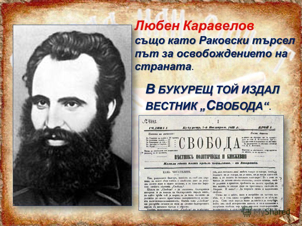 Любен Каравелов също като Раковски търсел път за освобождението на страната също като Раковски търсел път за освобождението на страната. В БУКУРЕЩ ТОЙ ИЗДАЛ ВЕСТНИК С ВОБОДА В БУКУРЕЩ ТОЙ ИЗДАЛ ВЕСТНИК С ВОБОДА.