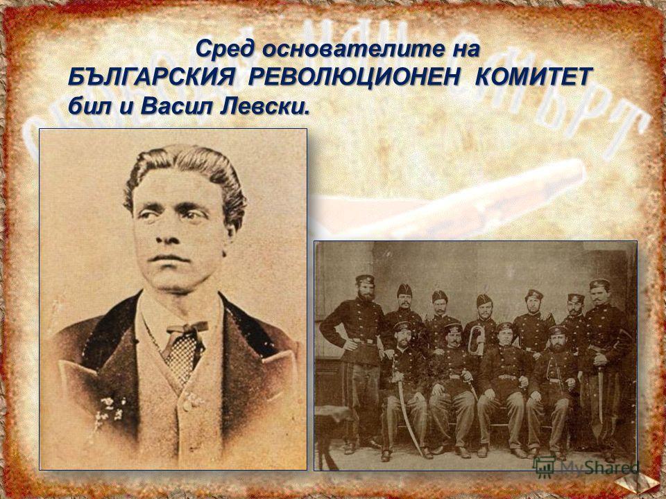 Сред основателите на БЪЛГАРСКИЯ РЕВОЛЮЦИОНЕН КОМИТЕТ бил и Васил Левски.