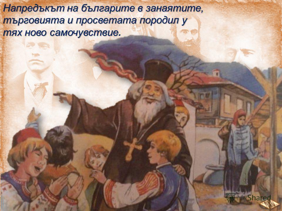 Напредъкът на българите в занаятите, търговията и просветата породил у тях ново самочувствие тях ново самочувствие.