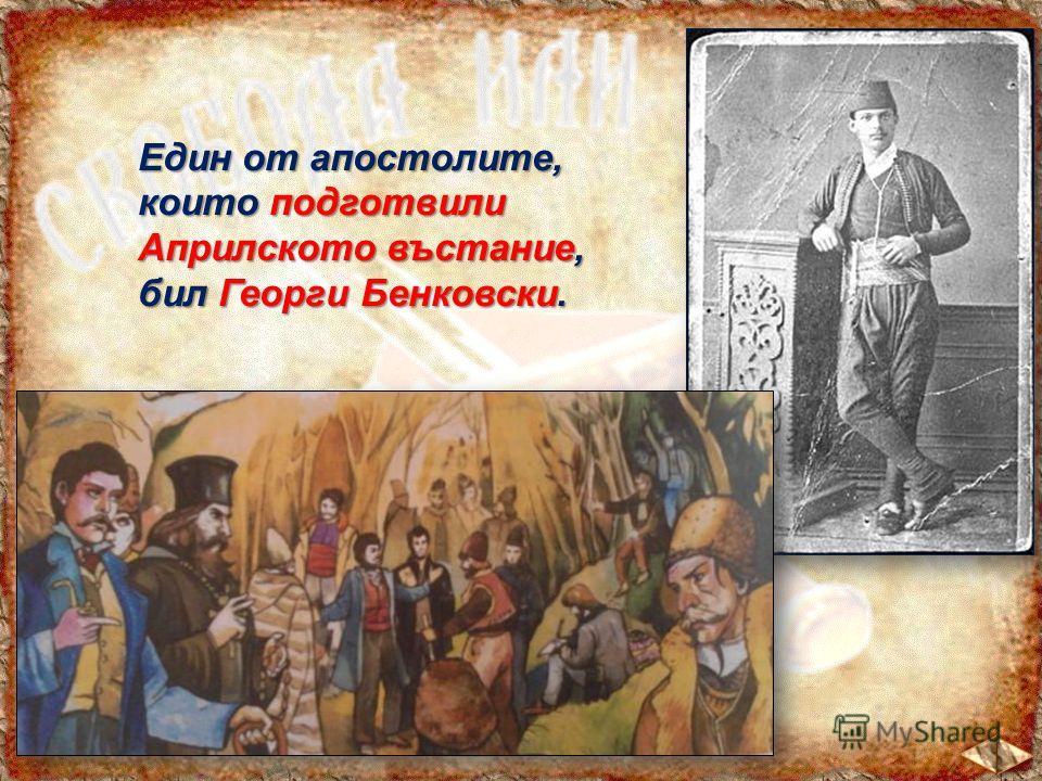Един от апостолите, които подготвили Априлското въстание, бил Георги Бенковски.