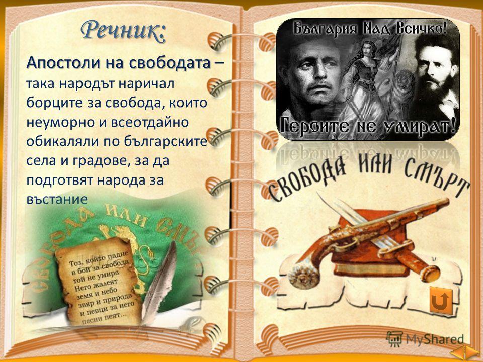 Речник: Апостоли на свободата Апостоли на свободата – така народът наричал борците за свобода, които неуморно и всеотдайно обикаляли по българските села и градове, за да подготвят народа за въстание