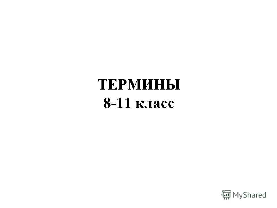 ТЕРМИНЫ 8-11 класс