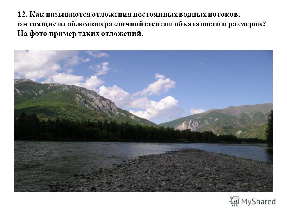 12. Как называются отложения постоянных водных потоков, состоящие из обломков различной степени обкатаности и размеров? На фото пример таких отложений.