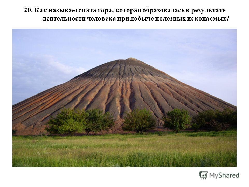 20. Как называется эта гора, которая образовалась в результате деятельности человека при добыче полезных ископаемых?