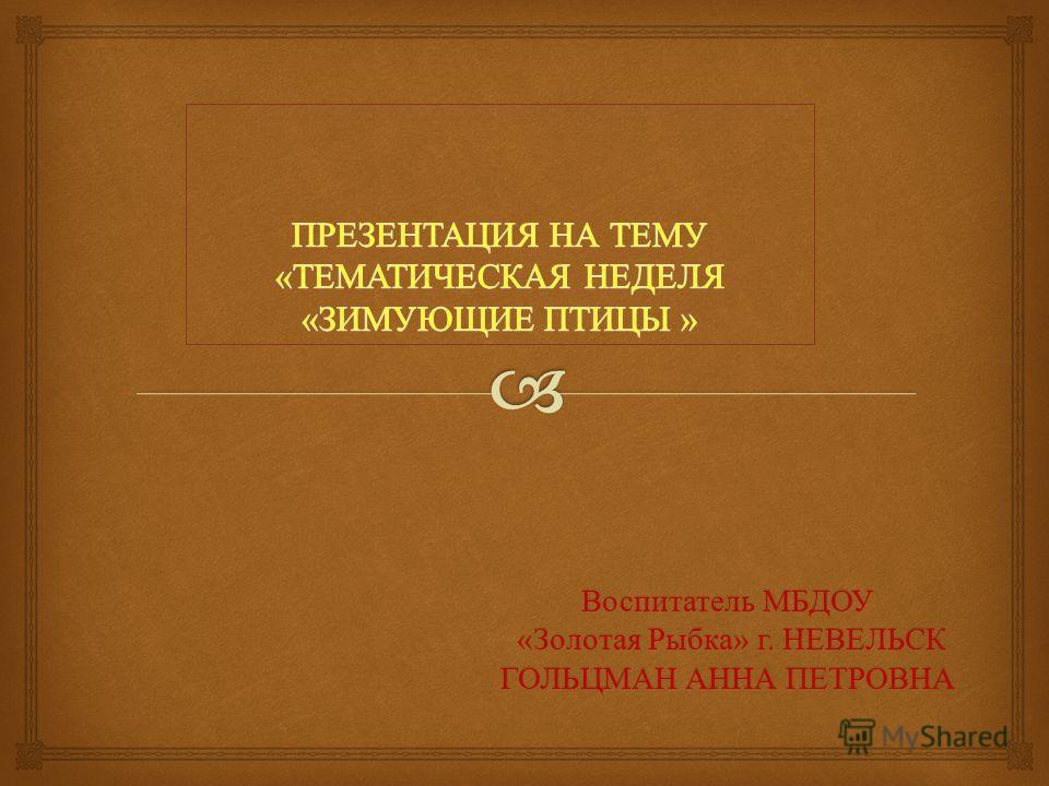 Воспитатель МБДОУ « Золотая Рыбка » г. НЕВЕЛЬСК « Золотая Рыбка » г. НЕВЕЛЬСК ГОЛЬЦМАН АННА ПЕТРОВНА