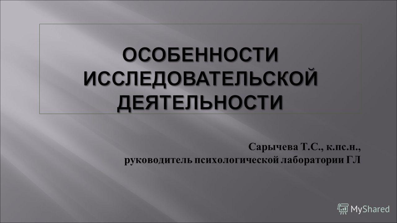 ОСОБЕННОСТИ ИССЛЕДОВАТЕЛЬСКОЙ ДЕЯТЕЛЬНОСТИ Сарычева Т.С., к.пс.н., руководитель психологической лаборатории ГЛ