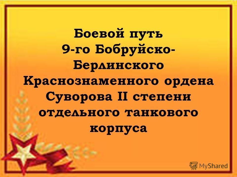 Боевой путь 9-го Бобруйско- Берлинского Краснознаменного ордена Суворова II степени отдельного танкового корпуса