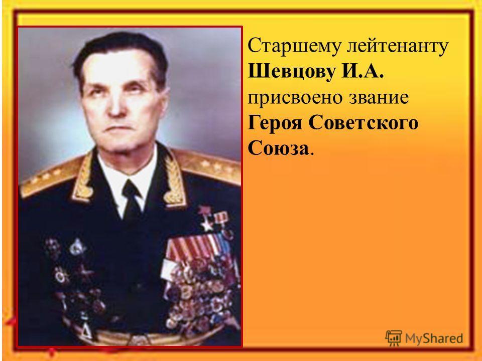Старшему лейтенанту Шевцову И.А. присвоено звание Героя Советского Союза.
