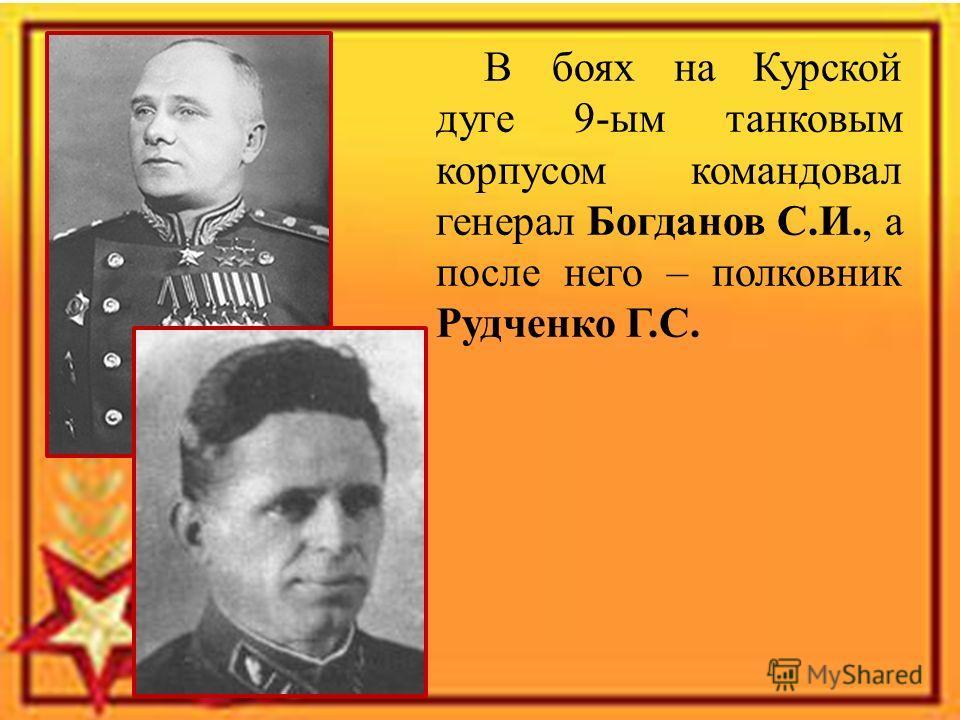 В боях на Курской дуге 9-ым танковым корпусом командовал генерал Богданов С.И., а после него – полковник Рудченко Г.С.