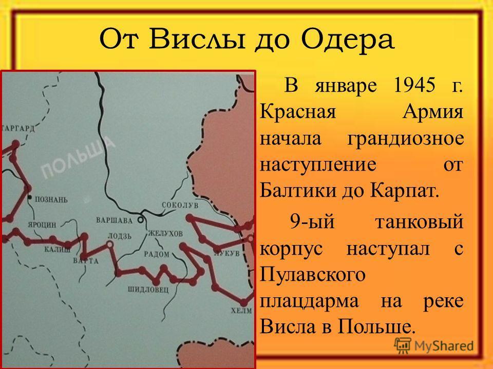 От Вислы до Одера В январе 1945 г. Красная Армия начала грандиозное наступление от Балтики до Карпат. 9-ый танковый корпус наступал с Пулавского плацдарма на реке Висла в Польше.