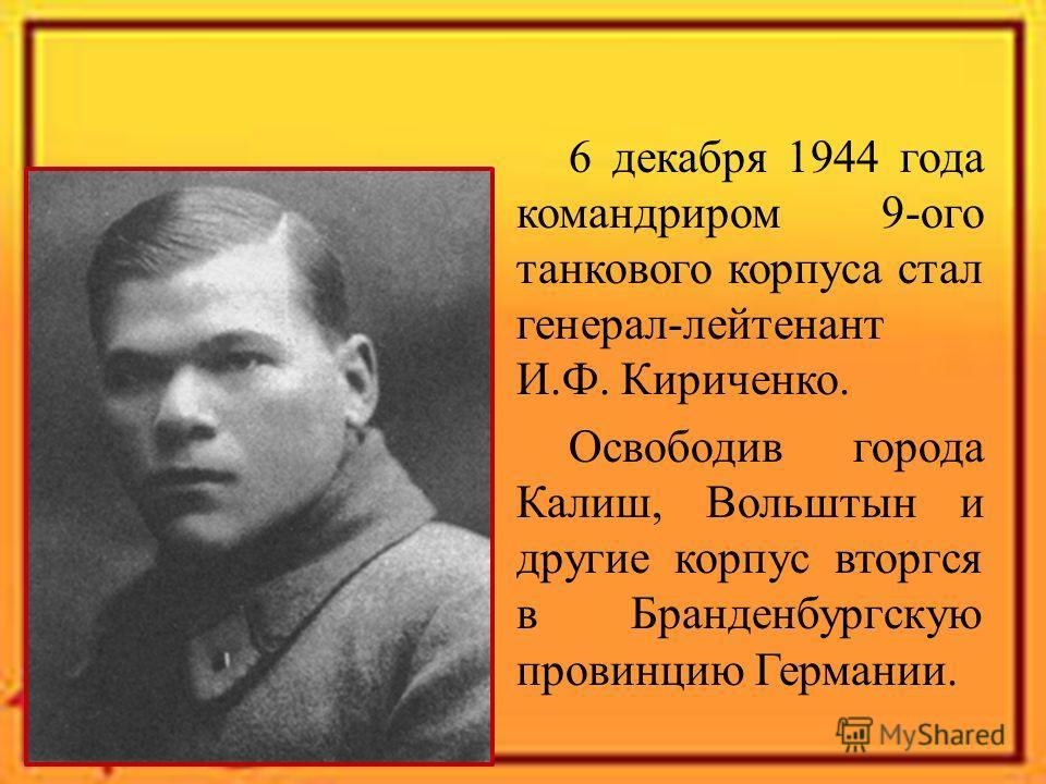 6 декабря 1944 года командриром 9-ого танкового корпуса стал генерал-лейтенант И.Ф. Кириченко. Освободив города Калиш, Вольштын и другие корпус вторгся в Бранденбургскую провинцию Германии.