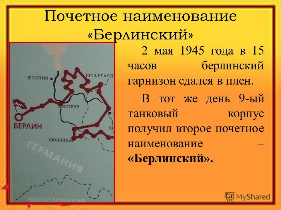 Почетное наименование «Берлинский» 2 мая 1945 года в 15 часов берлинский гарнизон сдался в плен. В тот же день 9-ый танковый корпус получил второе почетное наименование – «Берлинский».
