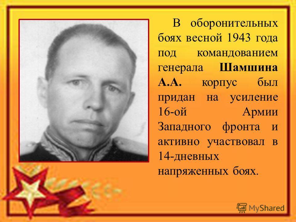 В оборонительных боях весной 1943 года под командованием генерала Шамшина А.А. корпус был придан на усиление 16-ой Армии Западного фронта и активно участвовал в 14-дневных напряженных боях.