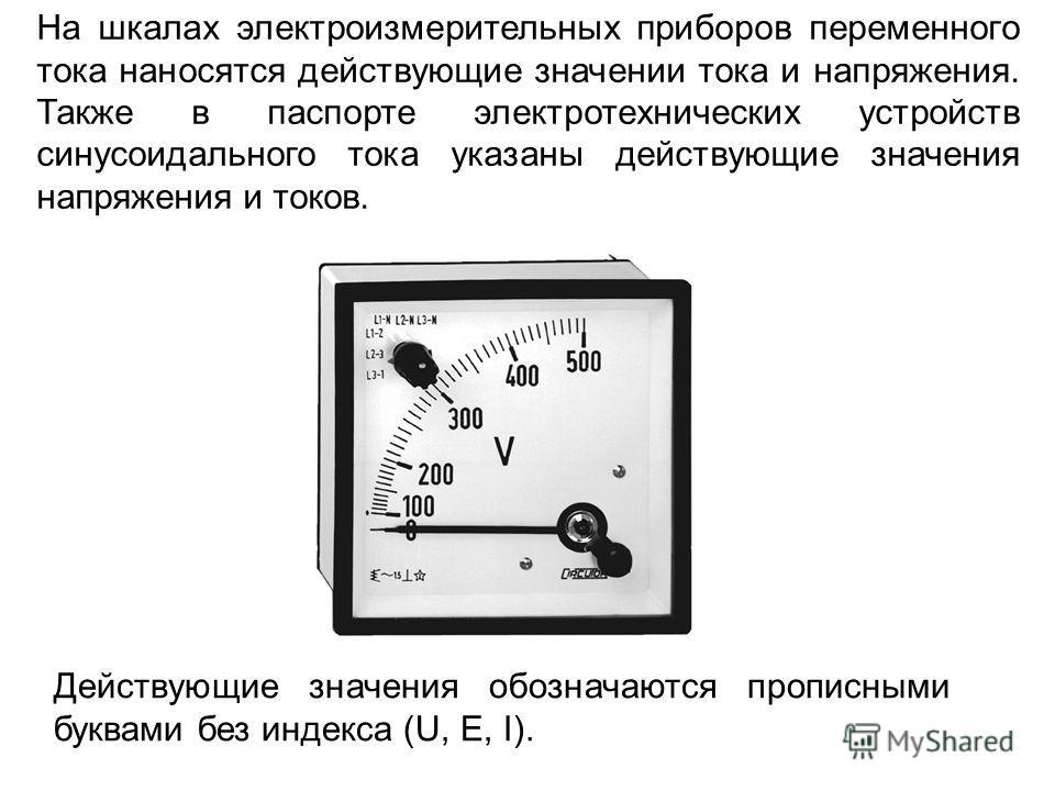 На шкалах электроизмерительных приборов переменного тока наносятся действующие значении тока и напряжения. Также в паспорте электротехнических устройств синусоидального тока указаны действующие значения напряжения и токов. Действующие значения обозна