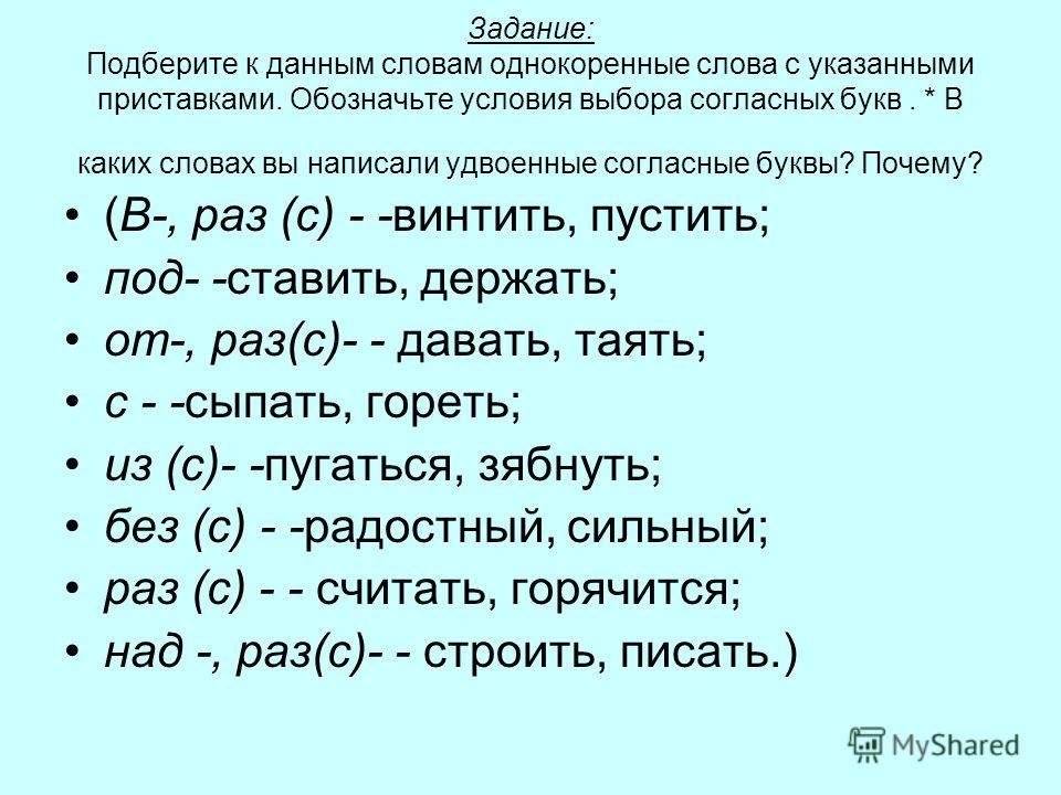 Задание: Подберите к данным словам однокоренные слова с указанными приставками. Обозначьте условия выбора согласных букв. * В каких словах вы написали удвоенные согласные буквы? Почему? (В-, раз (с) - -винтить, пустить; под- -ставить, держать; от-, р