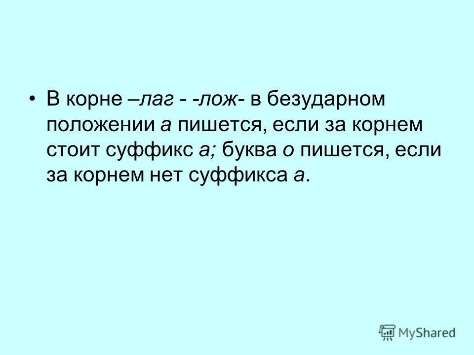 В корне –лаг - -лож- в безударном положении а пишется, если за корнем стоит суффикс а; буква о пишется, если за корнем нет суффикса а.