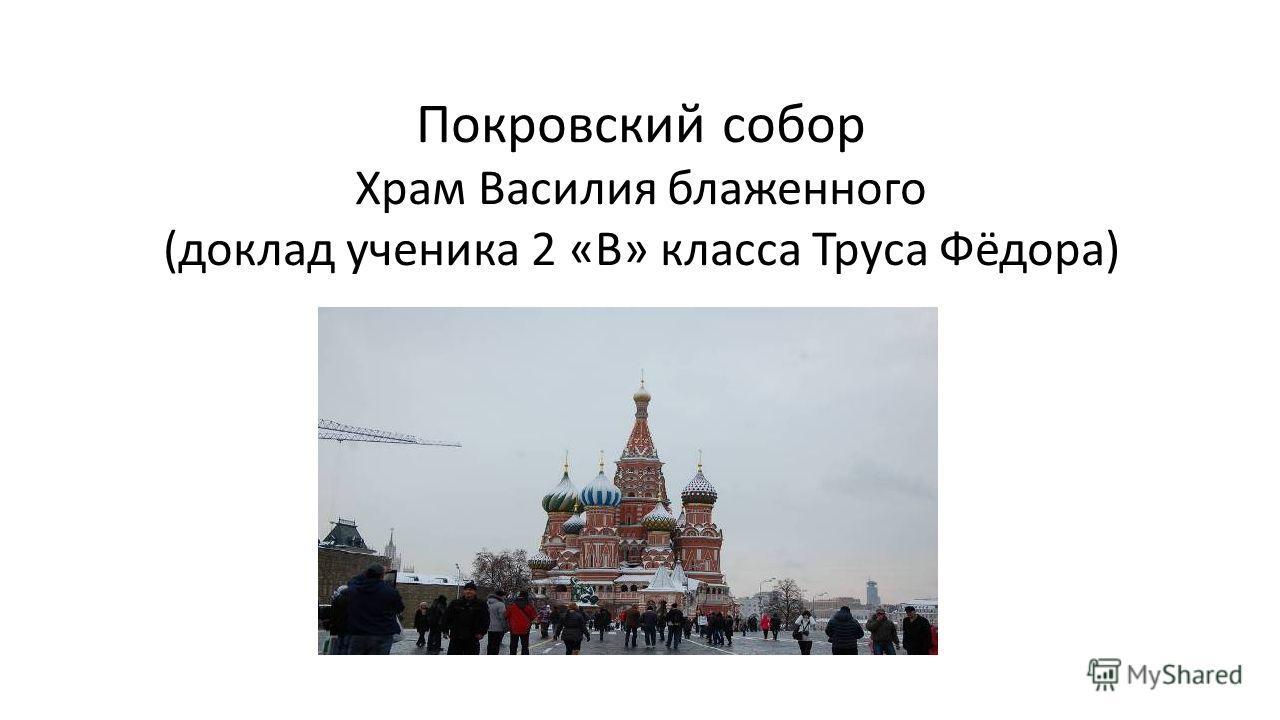 Покровский собор Храм Василия блаженного (доклад ученика 2 «В» класса Труса Фёдора)