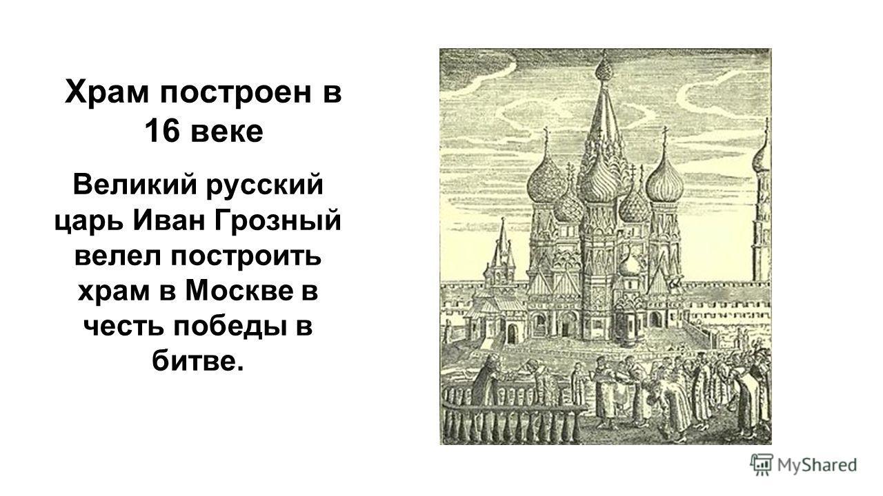 Храм построен в 16 веке Великий русский царь Иван Грозный велел построить храм в Москве в честь победы в битве.