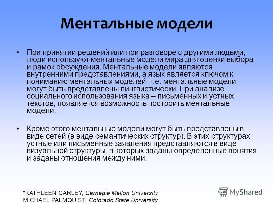 Ментальные модели При принятии решений или при разговоре с другими людьми, люди используют ментальные модели мира для оценки выбора и рамок обсуждения. Ментальные модели являются внутренними представлениями, а язык является ключом к пониманию менталь