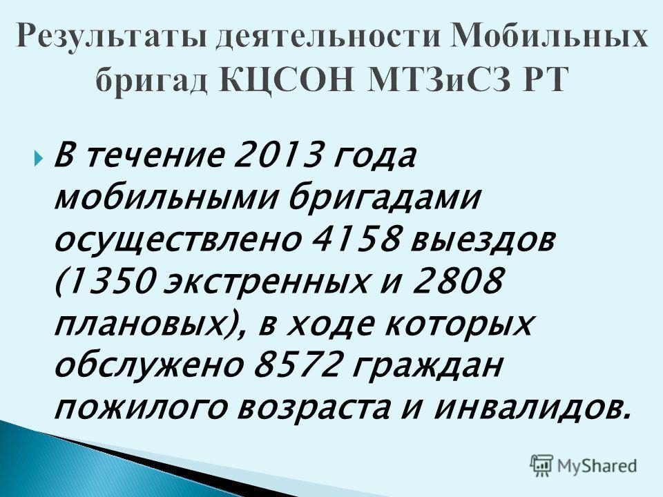 В течение 2013 года мобильными бригадами осуществлено 4158 выездов (1350 экстренных и 2808 плановых), в ходе которых обслужено 8572 граждан пожилого возраста и инвалидов.