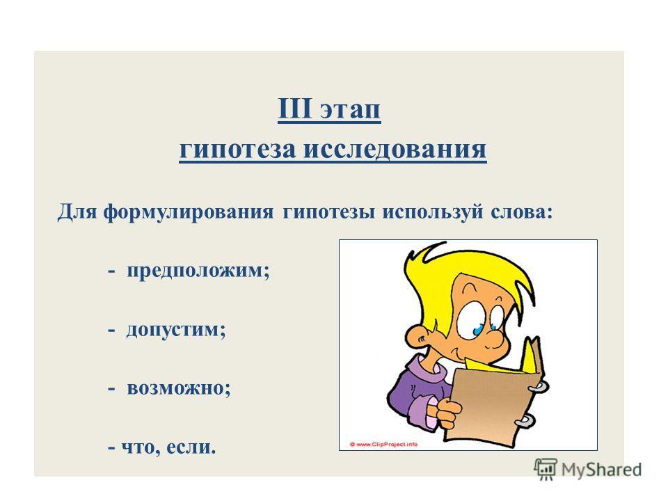 III этап гипотеза исследования Для формулирования гипотезы используй слова: - предположим; - допустим; - возможно; - что, если.