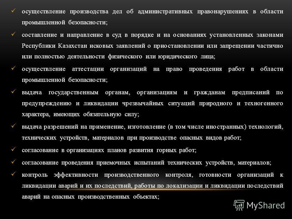 осуществление производства дел об административных правонарушениях в области промышленной безопасности; составление и направление в суд в порядке и на основаниях установленных законами Республики Казахстан исковых заявлений о приостановлении или запр