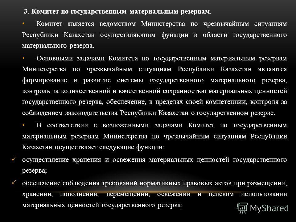 3. Комитет по государственным материальным резервам. Комитет является ведомством Министерства по чрезвычайным ситуациям Республики Казахстан осуществляющим функции в области государственного материального резерва. Основными задачами Комитета по госуд