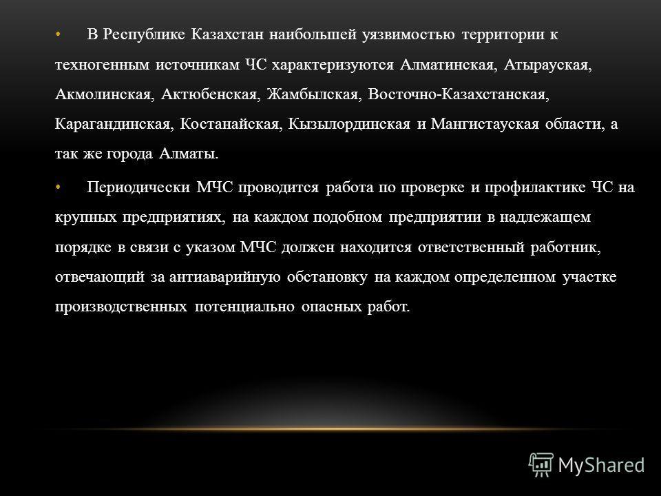 В Республике Казахстан наибольшей уязвимостью территории к техногенным источникам ЧС характеризуются Алматинская, Атырауская, Акмолинская, Актюбенская, Жамбылская, Восточно-Казахстанская, Карагандинская, Костанайская, Кызылординская и Мангистауская о