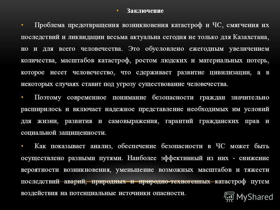 Заключение Проблема предотвращения возникновения катастроф и ЧС, смягчения их последствий и ликвидации весьма актуальна сегодня не только для Казахстана, но и для всего человечества. Это обусловлено ежегодным увеличением количества, масштабов катастр