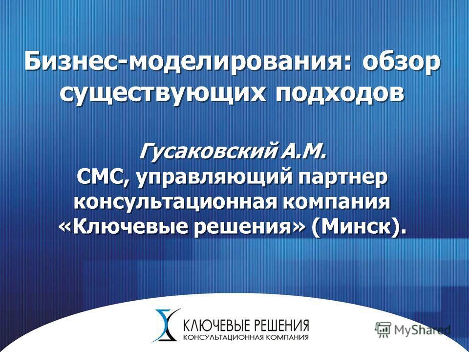 Бизнес-моделирования: обзор существующих подходов Гусаковский А.М. СМС, управляющий партнер консультационная компания «Ключевые решения» (Минск).