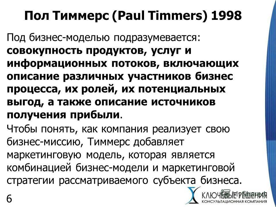Пол Тиммерс (Paul Timmers) 1998 Под бизнес-моделью подразумевается: совокупность продуктов, услуг и информационных потоков, включающих описание различных участников бизнес процесса, их ролей, их потенциальных выгод, а также описание источников получе